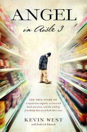 Angel in Aisle 3 - The True Story of a Mysterious Vagrant, a Convicted Bank Executive, and the Unlikely Friendship That Saved Both Their Lives ebook by Kevin West,Frederick Edwards
