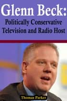 Glenn Beck: Politically Conservative Television and Radio Host ebook by Thomas Parker
