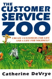 The Customer Service Zoo:Create Customers for Life and a Life for Yourself ebook by Catherine DeVrye