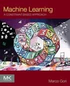 Machine Learning - A Constraint-Based Approach ebook by Marco Gori, Ph.D.
