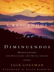 Crescendos and Diminuendos - Meditations for Musicians and Music Lovers ebook by Jack Coleman,Cliff Barrows