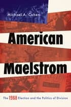 American Maelstrom - The 1968 Election and the Politics of Division ebooks by Michael A. Cohen