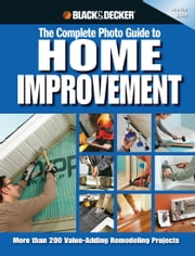 Black & Decker The Complete Photo Guide to Home Improvement - More Than 200 Value-adding Remodeling Projects ebook by Editors of Creative Publishing