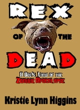 Rex of the Dead- A Dog's View Of The Zombie Apocalypse ebook by Kristie Lynn Higgins