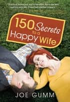 150 Secrets to a Happy Wife ebook by Joe Gumm