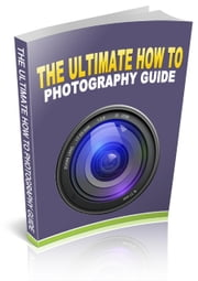 The Ultimate How To Photography Guide ebook by Anonymous