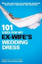 101 Uses for My Ex-Wife's Wedding Dress ebook by Kevin Cotter