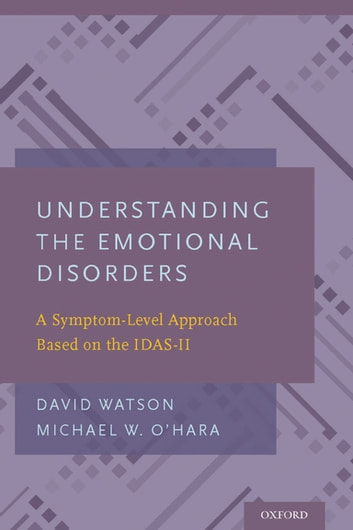 Understanding the Emotional Disorders - A Symptom-Level Approach Based on the IDAS-II ebook by David Watson,Michael W. O'Hara