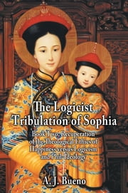 The Logicist Tribulation of Sophia - Book Two: Recuperation of the Theological Ethics of Happiness versus Logicism and Phil-Ideology ebook by A. J. Bueno