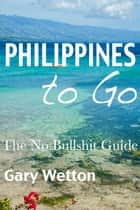 Philippines to Go: The No Bullshit Guide ebook by Gary Wetton