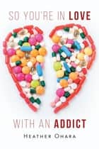 So You're in Love with an Addict ebook by Heather O'Hara