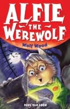 Alfie the Werewolf: 4: Wolf Wood ebook by Paul van Loon