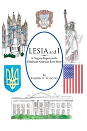 Lesia and I - A Progress Report and a Ukrainian-American Love Story ebook by Myron B. Kuropas