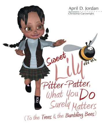 Sweet Lily Pitter Patter, What You Do Surely Matters: (To the Trees & the Bumbling Bees) ebook by April D. Jordan