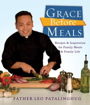 Grace Before Meals - Recipes and Inspiration for Family Meals and Family Life ebook by Father Leo Patalinghug
