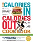The Calories In, Calories Out Cookbook - 200 Everyday Recipes That Take the Guesswork Out of Counting Calories—Plus, the Exercise It Takes to Burn Them Off ebook by Catherine Jones, Elaine Trujillo MS, RDN,...