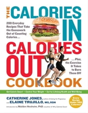 The Calories In, Calories Out Cookbook - 200 Everyday Recipes That Take the Guesswork Out of Counting Calories—Plus, the Exercise It Takes to Burn Them Off ebook by Catherine Jones,Elaine Trujillo MS, RDN,Malden Nesheim PhD