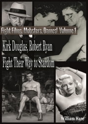 Boxing Films, Mobsters, Dames!: Volume One; How Kirk Douglas and Robert Ryan Fought Their Way To Stardom ebook by William Hare,Alvaro Armada Gonzalez