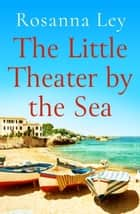 The Little Theatre by the Sea - Escape to sunny Sardinia with the perfect summer read! ebook by Rosanna Ley