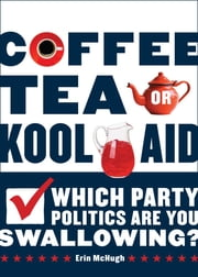 Coffee, Tea, Or Kool-Aid: Which Party Politics Are You Swallowing? ebook by Erin McHugh