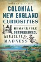 Colonial New England Curiosities - Remarkable Occurrences, Miracles & Madness ebook by Robert A. Geake