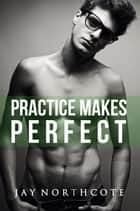Practice Makes Perfect ebook by Jay Northcote