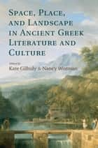 Space, Place, and Landscape in Ancient Greek Literature and Culture eBook by Kate Gilhuly, Nancy Worman