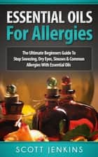 Essential Oils For Allergies: The Ultimate Beginners Guide to Stop Sneezing, Dry Eyes, Sinuses & Common Allergies with Essential Oils ebook by Scott Jenkins