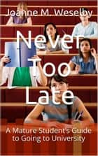 Never Too Late: A Mature Student's Guide to Going to University ebook by Joanne M. Weselby