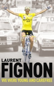 We Were Young and Carefree - The Autobiography of Laurent Fignon ebook by Laurent Fignon