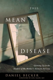 This Mean Disease - Growing Up in the Shadow of My Mother's Anorexia Nervosa ebook by Daniel Becker