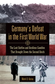 Germany's Defeat in the First World War: The Lost Battles and Reckless Gambles That Brought Down the Second Reich - The Lost Battles and Reckless Gambles That Brought Down the Second Reich ebook by Mark D. Karau