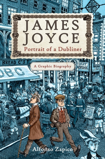 James Joyce - Portrait of a Dubliner-A Graphic Biography ebook by Alfonso Zapico