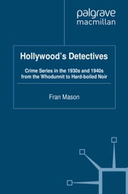 Hollywood's Detectives - Crime Series in the 1930s and 1940s from the Whodunnit to Hard-boiled Noir ebook by F. Mason