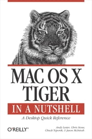 Mac OS X Tiger in a Nutshell - A Desktop Quick Reference ebook by Andy Lester,Chris Stone,Chuck Toporek,Jason McIntosh