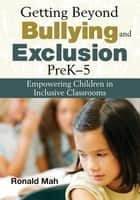 Getting Beyond Bullying and Exclusion, PreK-5 - Empowering Children in Inclusive Classrooms ebook by Ronald Mah