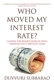 Who Moved My Interest Rate - Leading the Reserve Bank Through Five Turbulent Years ebook by Duvvuri Subbarao