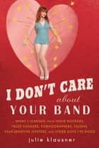 I Don't Care About Your Band - What I Learned from Indie Rockers, Trust Funders, Pornographers, Felons, Faux-Sensitive Hipsters, and Other Guys I've Dated ebook by Julie Klausner