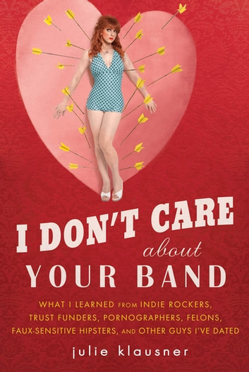 I Don't Care About Your Band - What I Learned from Indie Rockers, Trust Funders, Pornographers, Felons, Faux-Se nsitive Hipsters, and Other Guys I've Dated ebook by Julie Klausner