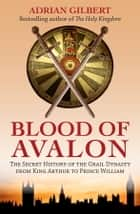 The Blood of Avalon - The Secret History of the Grail Dynasty from King Arthur to Prince William ebook by Adrian Gilbert