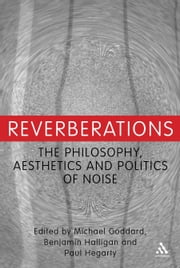 Reverberations - The Philosophy, Aesthetics and Politics of Noise ebook by Dr. Michael Goddard,Benjamin Halligan,Paul Hegarty