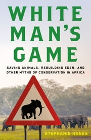 White Man's Game - Saving Animals, Rebuilding Eden, and Other Myths of Conservation in Africa ebook by Stephanie Hanes
