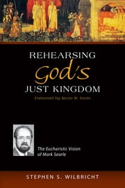 Rehearsing God's Just Kingdom - The Eucharistic Vision of Mark Searle ebook by Stephen  S. Wilbricht CSC