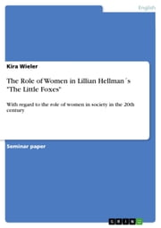 The Role of Women in Lillian Hellman´s 'The Little Foxes' - With regard to the role of women in society in the 20th century ebook by Kira Wieler