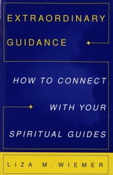 Extraordinary Guidance - How to Connect with Your Spiritual Guides ebook by Liza M. Wiemer