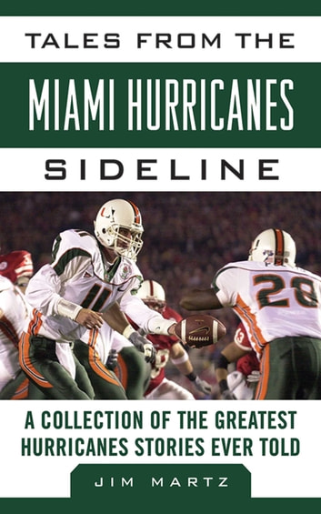 Tales from the Miami Hurricanes Sideline - A Collection of the Greatest Hurricanes Stories Ever Told ebook by Jim Martz