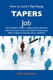 How to Land a Top-Paying Tapers Job: Your Complete Guide to Opportunities, Resumes and Cover Letters, Interviews, Salaries, Promotions, What to Expect From Recruiters and More ebook by Bradshaw Terry