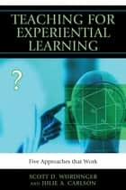 Teaching for Experiential Learning - Five Approaches That Work ebook by Scott D. Wurdinger, Julie A. Carlson