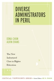 Diverse Administrators in Peril - The New Indentured Class in Higher Education ebook by Edna Chun, Alvin Evans