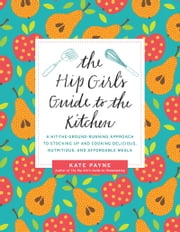 The Hip Girl's Guide to the Kitchen - A Hit-the-Ground Running Approach to Stocking Up and Cooking Delicious, Nutritious, and Affordable Meals ebook by Kate Payne